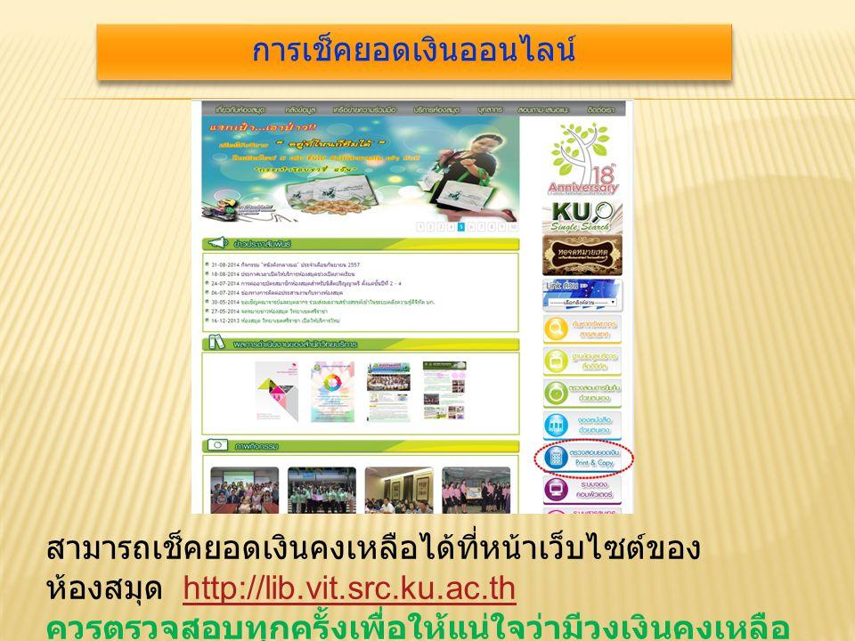 สามารถเช็คยอดเงินคงเหลือได้ที่หน้าเว็บไซต์ของ ห้องสมุด http://lib.vit.src.ku.ac.thhttp://lib.vit.src.ku.ac.th ควรตรวจสอบทุกครั้งเพื่อให้แน่ใจว่ามีวงเงินคงเหลือ เพียงพอก่อนการสั่งพิมพ์งาน การเช็คยอดเงินออนไลน์