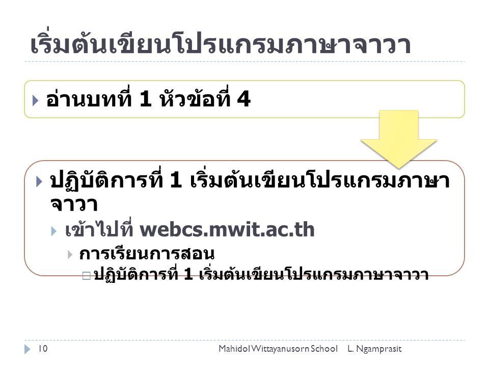 เริ่มต้นเขียนโปรแกรมภาษาจาวา  อ่านบทที่ 1 หัวข้อที่ 4  ปฏิบัติการที่ 1 เริ่มต้นเขียนโปรแกรมภาษา จาวา  เข้าไปที่ webcs.mwit.ac.th  การเรียนการสอน 