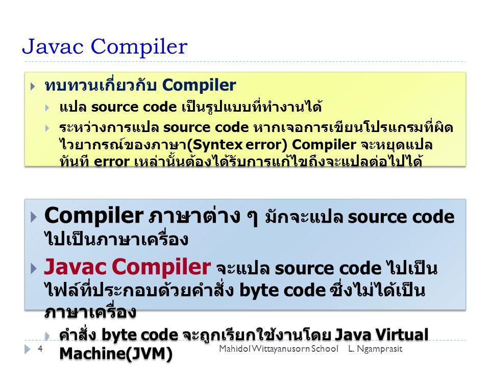 Javac Compiler  Compiler ภาษาต่าง ๆ มักจะแปล source code ไปเป็นภาษาเครื่อง  Javac Compiler จะแปล source code ไปเป็น ไฟล์ที่ประกอบด้วยคำสั่ง byte cod