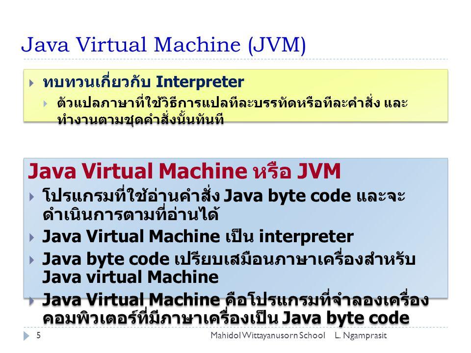 Java Virtual Machine (JVM) Java Virtual Machine หรือ JVM  โปรแกรมที่ใช้อ่านคำสั่ง Java byte code และจะ ดำเนินการตามที่อ่านได้  Java Virtual Machine