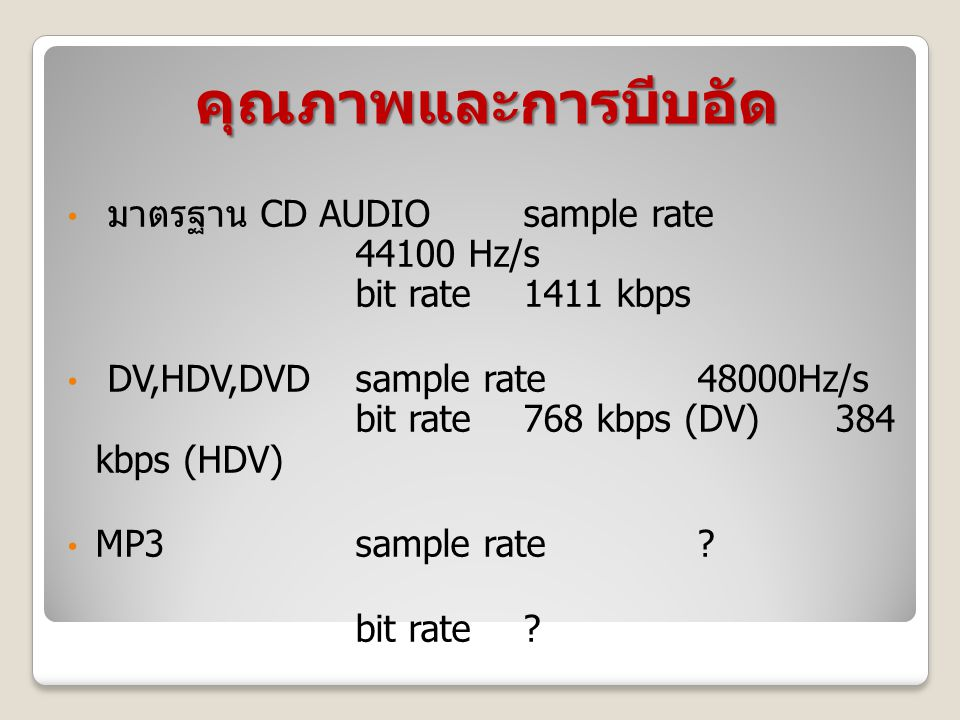 คุณภาพและการบีบอัด มาตรฐาน CD AUDIO sample rate 44100 Hz/s bit rate 1411 kbps DV,HDV,DVDsample rate48000Hz/s bit rate 768 kbps (DV) 384 kbps (HDV) MP3