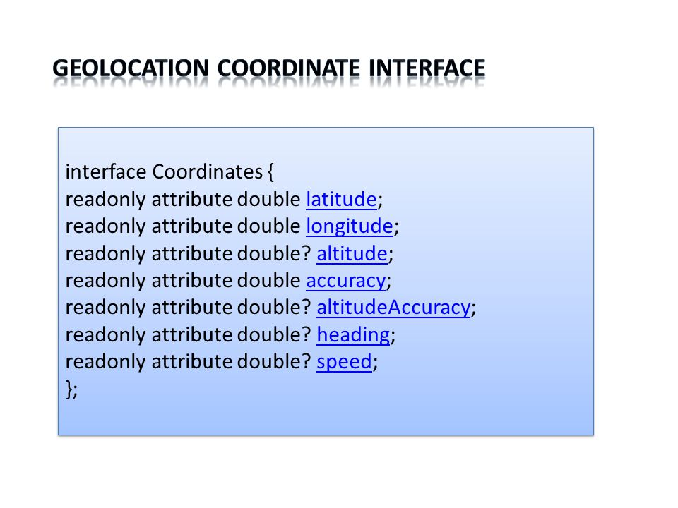 interface Coordinates { readonly attribute double latitude; readonly attribute double longitude; readonly attribute double.