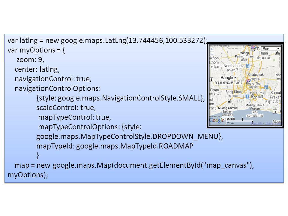 var latlng = new google.maps.LatLng(13.744456,100.533272); var myOptions = { zoom: 9, center: latlng, navigationControl: true, navigationControlOptions: {style: google.maps.NavigationControlStyle.SMALL}, scaleControl: true, mapTypeControl: true, mapTypeControlOptions: {style: google.maps.MapTypeControlStyle.DROPDOWN_MENU}, mapTypeId: google.maps.MapTypeId.ROADMAP } map = new google.maps.Map(document.getElementById( map_canvas ), myOptions); var latlng = new google.maps.LatLng(13.744456,100.533272); var myOptions = { zoom: 9, center: latlng, navigationControl: true, navigationControlOptions: {style: google.maps.NavigationControlStyle.SMALL}, scaleControl: true, mapTypeControl: true, mapTypeControlOptions: {style: google.maps.MapTypeControlStyle.DROPDOWN_MENU}, mapTypeId: google.maps.MapTypeId.ROADMAP } map = new google.maps.Map(document.getElementById( map_canvas ), myOptions);