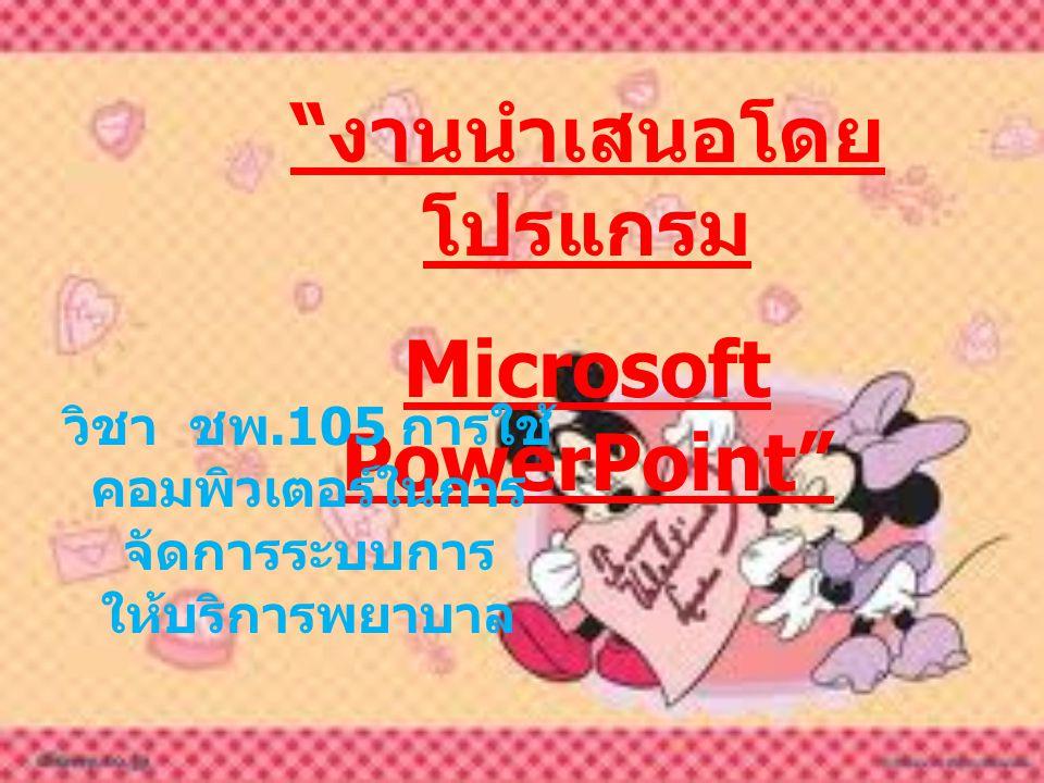 งานนำเสนอโดย โปรแกรม Microsoft PowerPoint วิชา ชพ.105 การใช้ คอมพิวเตอร์ในการ จัดการระบบการ ให้บริการพยาบาล