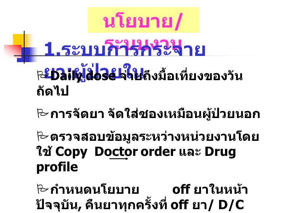นโยบาย / ระบบงาน 1. ระบบการกระจาย ยา : ผู้ป่วยใน  Daily dose จ่ายถึงมื้อเที่ยงของวัน ถัดไป  การจัดยา จัดใส่ซองเหมือนผู้ป่วยนอก  ตรวจสอบข้อมูลระหว่า