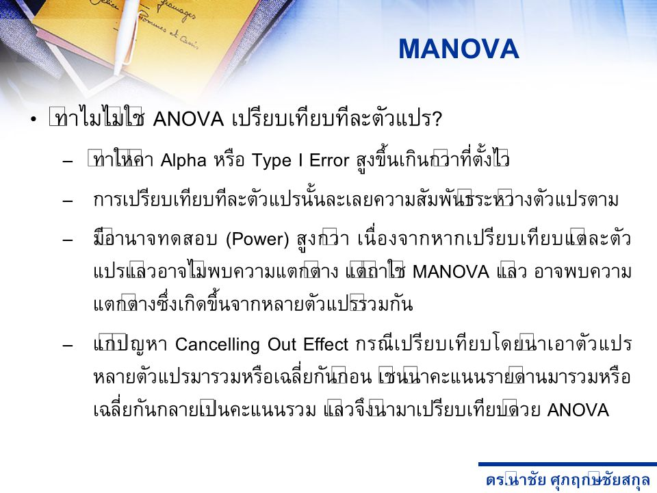 ดร. นำชัย ศุภฤกษ์ชัยสกุล MANOVA ทำไมไม่ใช้ ANOVA เปรียบเทียบทีละตัวแปร? – ทำให้ค่า Alpha หรือ Type I Error สูงขึ้นเกินกว่าที่ตั้งไว้ – การเปรียบเทียบท