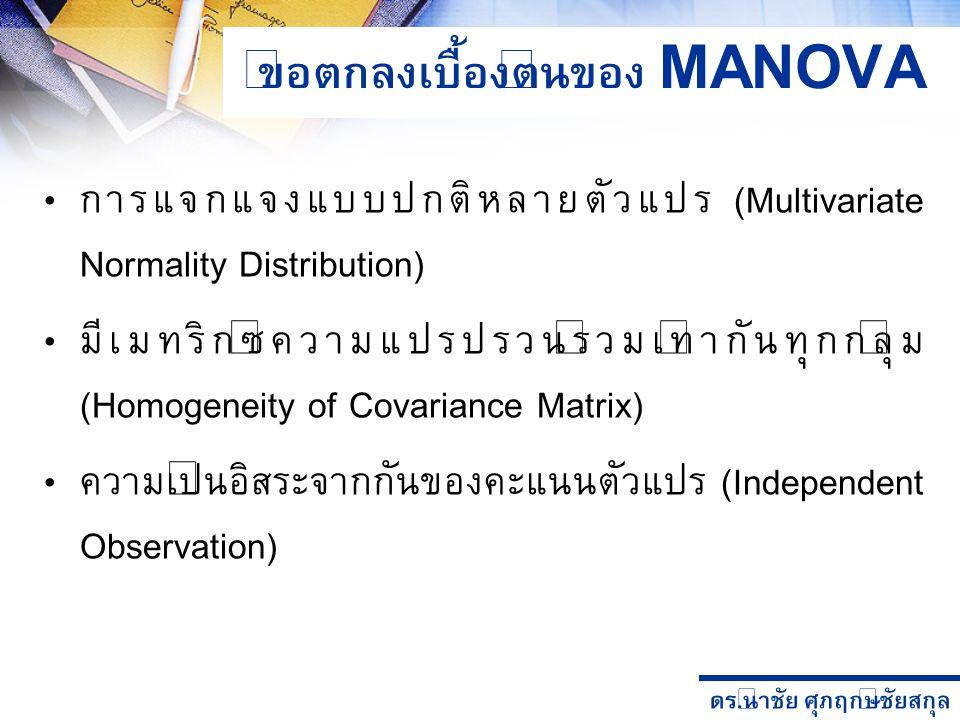 ดร. นำชัย ศุภฤกษ์ชัยสกุล ข้อตกลงเบื้องต้นของ MANOVA การแจกแจงแบบปกติหลายตัวแปร (Multivariate Normality Distribution) มีเมทริกซ์ความแปรปรวนร่วมเท่ากันท