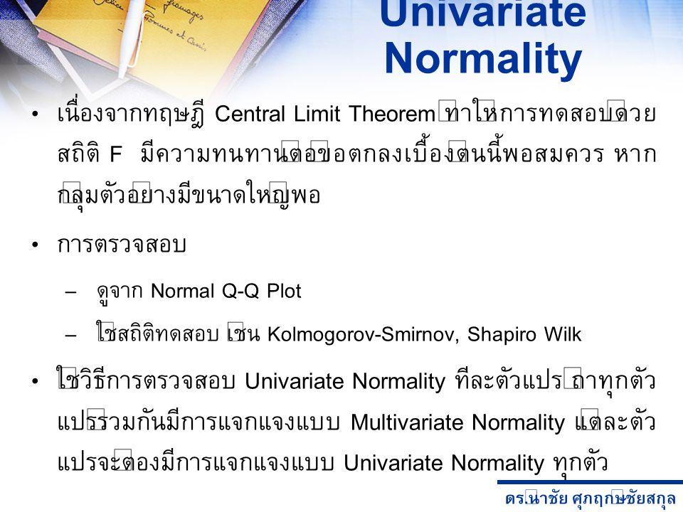 ดร. นำชัย ศุภฤกษ์ชัยสกุล Univariate Normality เนื่องจากทฤษฎี Central Limit Theorem ทำให้การทดสอบด้วย สถิติ F มีความทนทานต่อข้อตกลงเบื้องต้นนี้พอสมควร