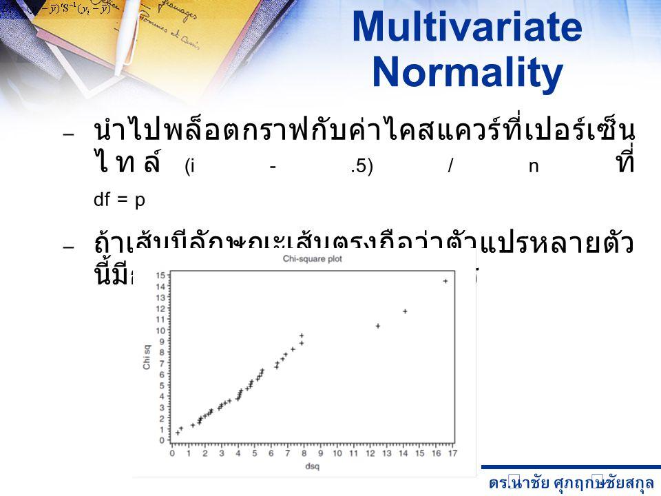 ดร. นำชัย ศุภฤกษ์ชัยสกุล Multivariate Normality – นำไปพล็อตกราฟกับค่าไคสแควร์ที่เปอร์เซ็น ไทล์ (i -.5) / n ที่ df = p – ถ้าเส้นมีลักษณะเส้นตรงถือว่าตั