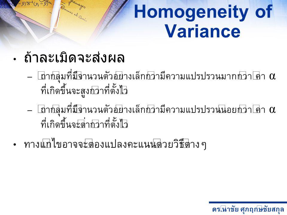 ดร. นำชัย ศุภฤกษ์ชัยสกุล Homogeneity of Variance ถ้าละเมิดจะส่งผล – ถ้ากลุ่มที่มีจำนวนตัวอย่างเล็กกว่ามีความแปรปรวนมากกว่า ค่า α ที่เกิดขึ้นจะสูงกว่าท