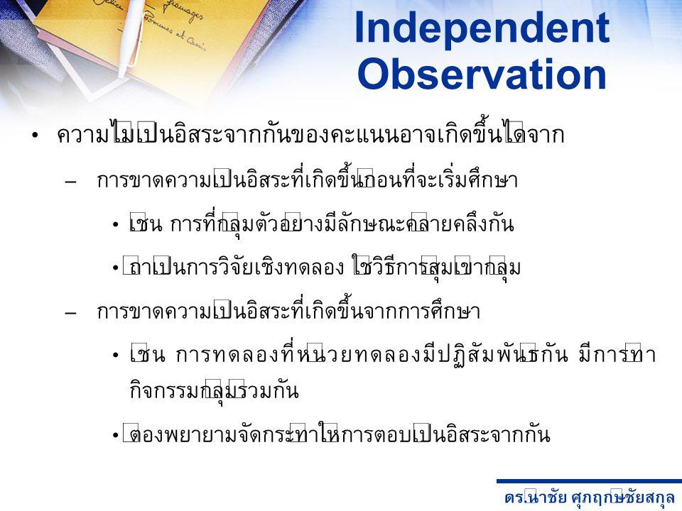 ดร. นำชัย ศุภฤกษ์ชัยสกุล Independent Observation ความไม่เป็นอิสระจากกันของคะแนนอาจเกิดขึ้นได้จาก – การขาดความเป็นอิสระที่เกิดขึ้นก่อนที่จะเริ่มศึกษา เ
