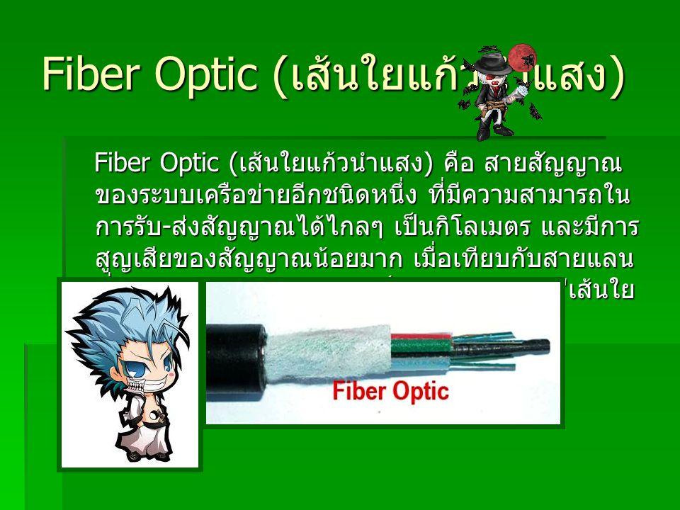 Fiber Optic ( เส้นใยแก้วนำแสง ) Fiber Optic ( เส้นใยแก้วนำแสง ) คือ สายสัญญาณ ของระบบเครือข่ายอีกชนิดหนึ่ง ที่มีความสามารถใน การรับ - ส่งสัญญาณได้ไกลๆ
