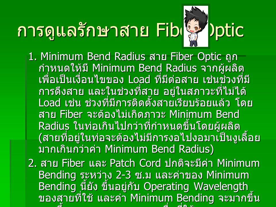 การดูแลรักษาสาย Fiber Optic 1. Minimum Bend Radius สาย Fiber Optic ถูก กำหนดให้มี Minimum Bend Radius จากผู้ผลิต เพื่อเป็นเงื่อนไขของ Load ที่มีต่อสาย
