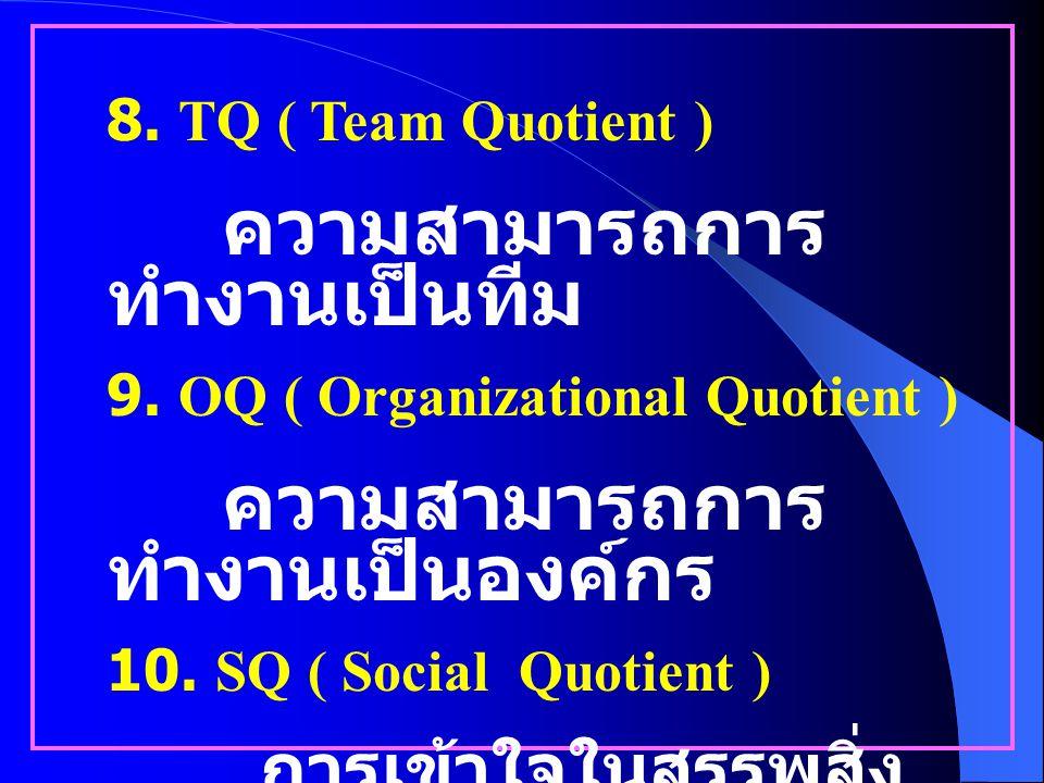 4. AQ ( Adversity Quotient ) การฝ่าฟันอุปสรรค และปัญหา 5. CQ ( Creativity Quotient ) การใช้ความคิดเชิง สร้างสรรค์ 6. PQ ( Play Quotient ) ความฉลาดเกิด