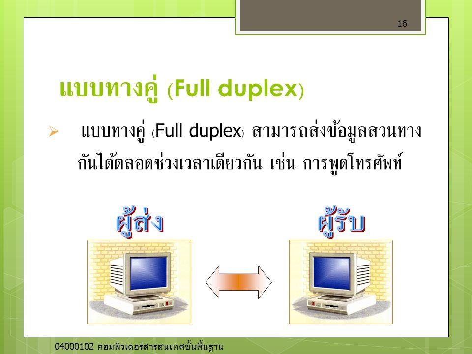 แบบทางคู่ (Full duplex) 16  แบบทางคู่ (Full duplex) สามารถส่งข้อมูลสวนทาง กันได้ตลอดช่วงเวลาเดียวกัน เช่น การพูดโทรศัพท์ 04000102 คอมพิวเตอร์สารสนเทศ