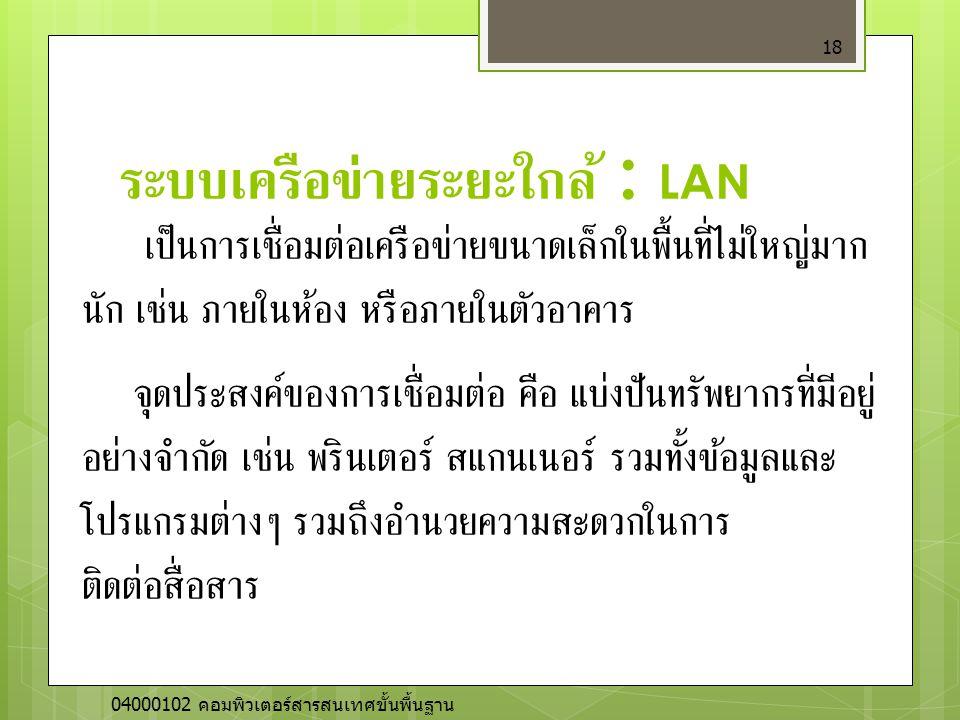 ระบบเครือข่ายระยะใกล้ : LAN 18 เป็นการเชื่อมต่อเครือข่ายขนาดเล็กในพื้นที่ไม่ใหญ่มาก นัก เช่น ภายในห้อง หรือภายในตัวอาคาร จุดประสงค์ของการเชื่อมต่อ คือ