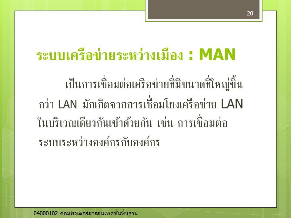 ระบบเครือข่ายระหว่างเมือง : MAN เป็นการเชื่อมต่อเครือข่ายที่มีขนาดที่ใหญ่ขึ้น กว่า LAN มักเกิดจากการเชื่อมโยงเครือข่าย LAN ในบริเวณเดียวกันเข้าด้วยกัน