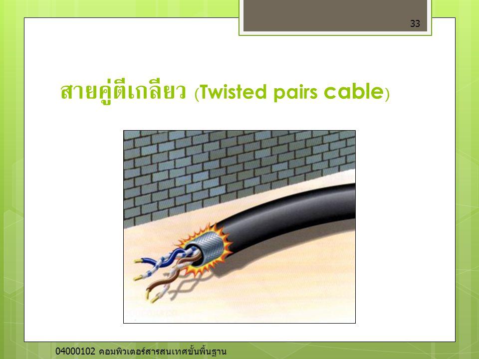 สายคู่ตีเกลียว (Twisted pairs cable ) 33 04000102 คอมพิวเตอร์สารสนเทศขั้นพื้นฐาน