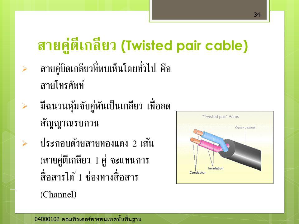 สายคู่ตีเกลียว (Twisted pair cable) 34  สายคู่บิดเกลียวที่พบเห็นโดยทั่วไป คือ สายโทรศัพท์  มีฉนวนหุ้มจับคู่พันเป็นเกลียว เพื่อลด สัญญาณรบกวน  ประกอ