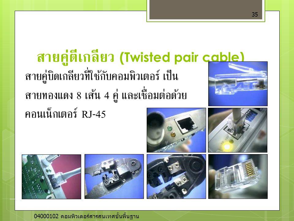 สายคู่ตีเกลียว (Twisted pair cable) 35 สายคู่บิดเกลียวที่ใช้กับคอมพิวเตอร์ เป็น สายทองแดง 8 เส้น 4 คู่ และเชื่อมต่อด้วย คอนเน็กเตอร์ RJ-45 04000102 คอ