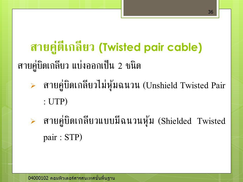สายคู่ตีเกลียว (Twisted pair cable) 36 สายคู่บิดเกลียว แบ่งออกเป็น 2 ชนิด  สายคู่บิดเกลียวไม่หุ้มฉนวน (Unshield Twisted Pair : UTP)  สายคู่บิดเกลียว