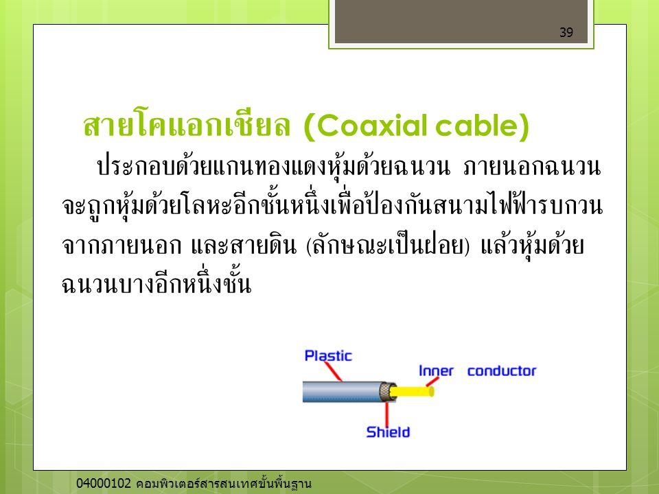 สายโคแอกเชียล (Coaxial cable) 39 ประกอบด้วยแกนทองแดงหุ้มด้วยฉนวน ภายนอกฉนวน จะถูกหุ้มด้วยโลหะอีกชั้นหนึ่งเพื่อป้องกันสนามไฟฟ้ารบกวน จากภายนอก และสายดิ