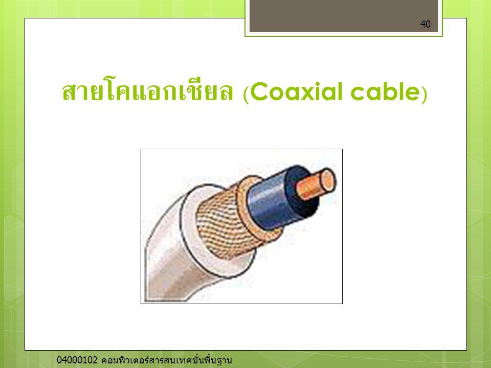 สายโคแอกเชียล (Coaxial cable) 40 04000102 คอมพิวเตอร์สารสนเทศขั้นพื้นฐาน
