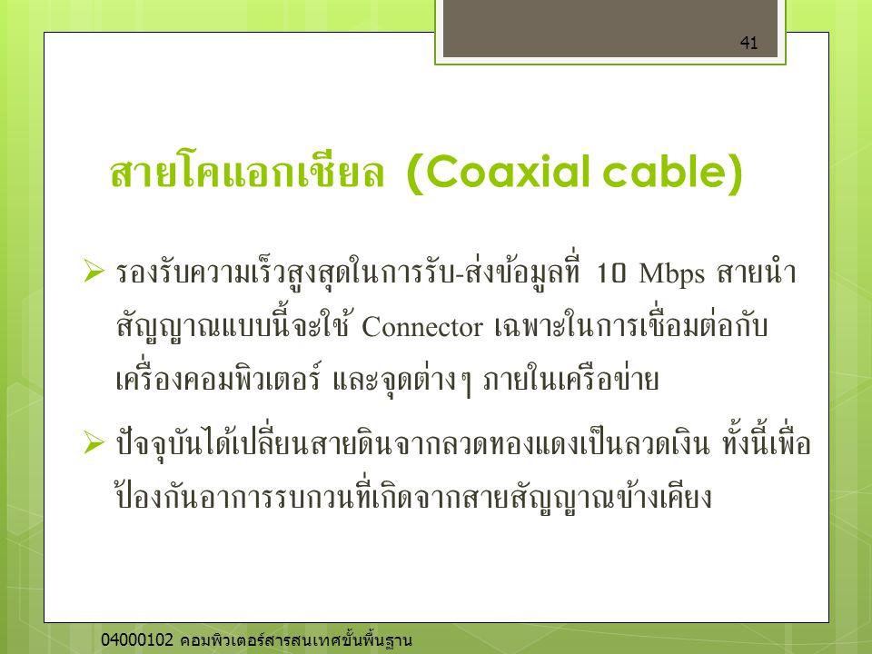 สายโคแอกเชียล (Coaxial cable)  รองรับความเร็วสูงสุดในการรับ - ส่งข้อมูลที่ 10 Mbps สายนำ สัญญาณแบบนี้จะใช้ Connector เฉพาะในการเชื่อมต่อกับ เครื่องคอ