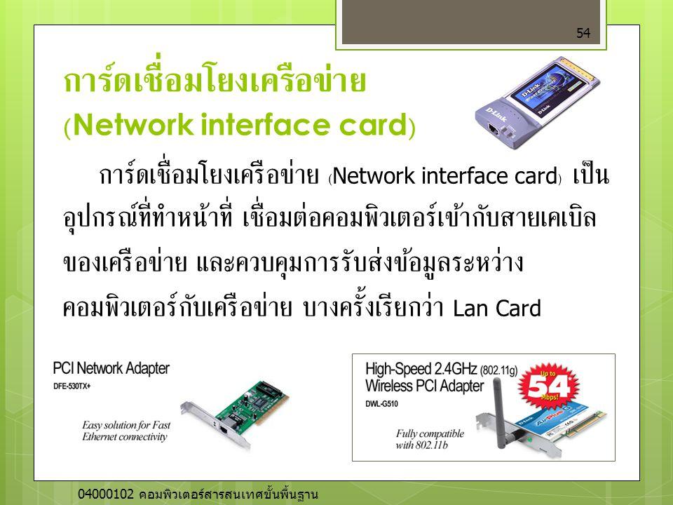 การ์ดเชื่อมโยงเครือข่าย (Network interface card) 54 การ์ดเชื่อมโยงเครือข่าย (Network interface card) เป็น อุปกรณ์ที่ทำหน้าที่ เชื่อมต่อคอมพิวเตอร์เข้า