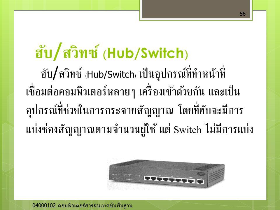 ฮับ / สวิทซ์ (Hub/Switch) 56 ฮับ / สวิทซ์ (Hub/Switch) เป็นอุปกรณ์ที่ทำหน้าที่ เชื่อมต่อคอมพิวเตอร์หลายๆ เครื่องเข้าด้วยกัน และเป็น อุปกรณ์ที่ช่วยในกา