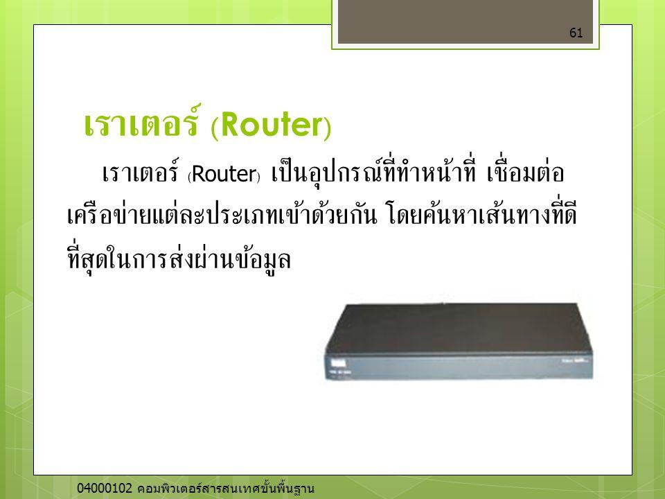 เราเตอร์ (Router) 61 เราเตอร์ (Router) เป็นอุปกรณ์ที่ทำหน้าที่ เชื่อมต่อ เครือข่ายแต่ละประเภทเข้าด้วยกัน โดยค้นหาเส้นทางที่ดี ที่สุดในการส่งผ่านข้อมูล