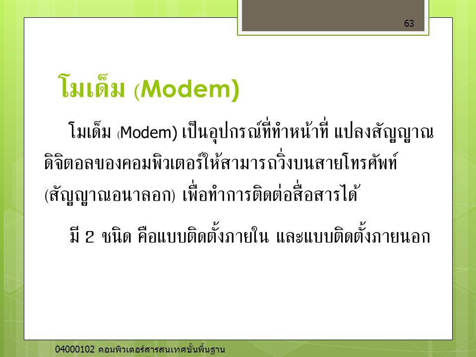 โมเด็ม (Modem) 63 โมเด็ม (Modem) เป็นอุปกรณ์ที่ทำหน้าที่ แปลงสัญญาณ ดิจิตอลของคอมพิวเตอร์ให้สามารถวิ่งบนสายโทรศัพท์ ( สัญญาณอนาลอก ) เพื่อทำการติดต่อส