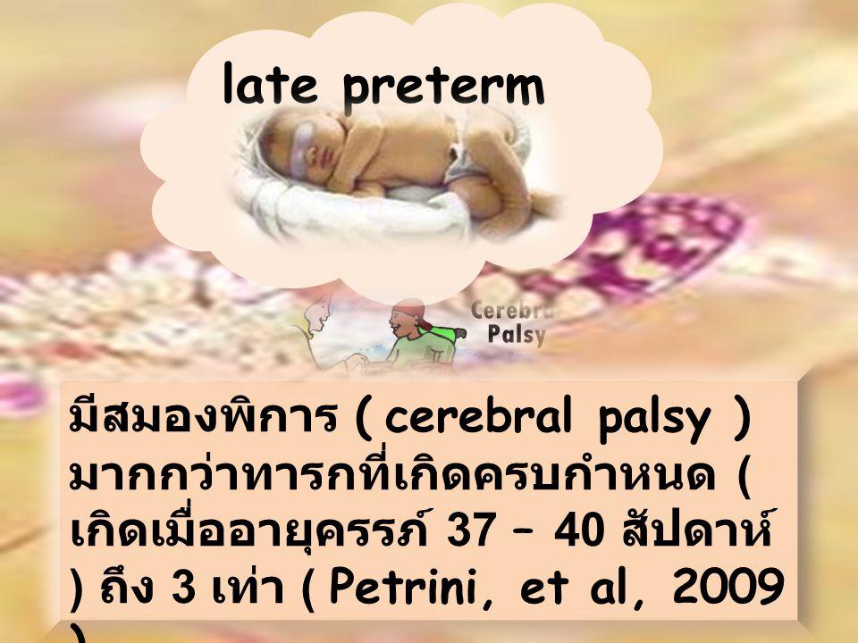 มีสมองพิการ ( cerebral palsy ) มากกว่าทารกที่เกิดครบกำหนด ( เกิดเมื่ออายุครรภ์ 37 – 40 สัปดาห์ ) ถึง 3 เท่า ( Petrini, et al, 2009 ) late preterm