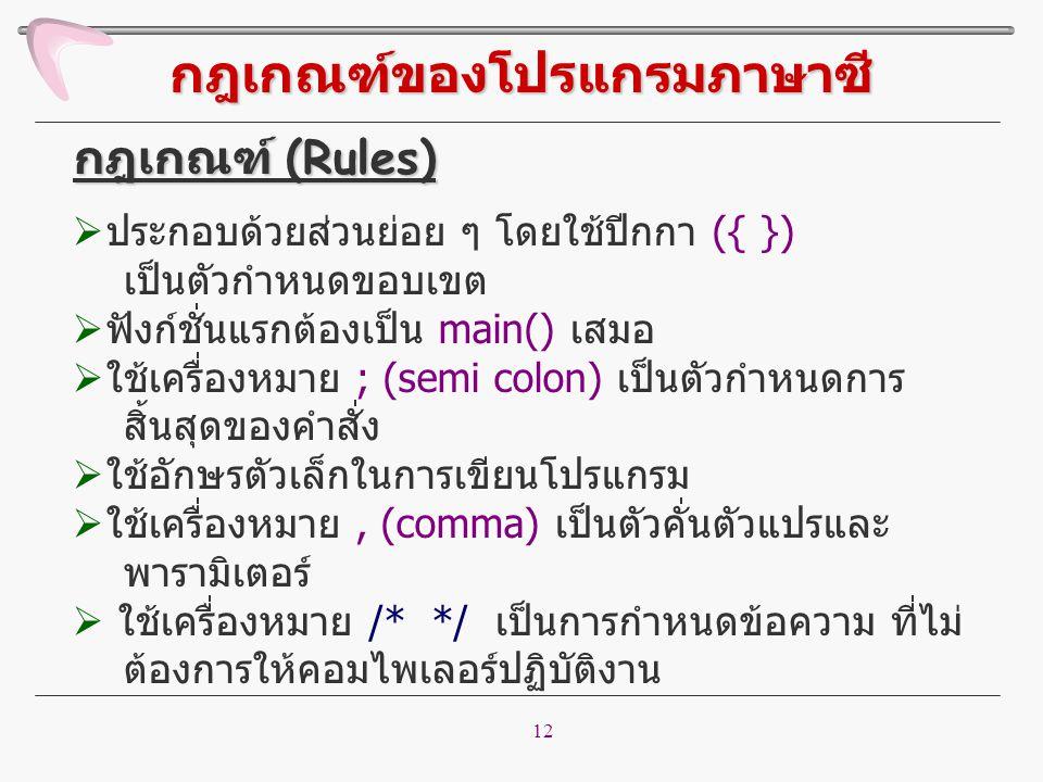 12 กฎเกณฑ์ของโปรแกรมภาษาซี  ประกอบด้วยส่วนย่อย ๆ โดยใช้ปีกกา ({ }) เป็นตัวกำหนดขอบเขต  ฟังก์ชั่นแรกต้องเป็น main() เสมอ  ใช้เครื่องหมาย ; (semi col