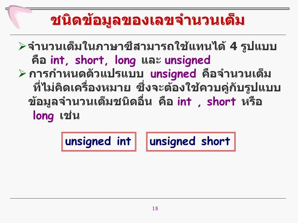 18  จำนวนเต็มในภาษาซีสามารถใช้แทนได้ 4 รูปแบบ คือ int, short, long และ unsigned  การกำหนดตัวแปรแบบ unsigned คือจำนวนเต็ม ที่ไม่คิดเครื่องหมาย ซึ่งจะ