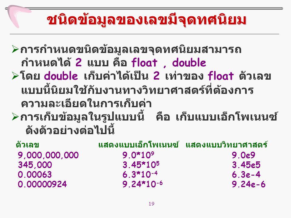 19  การกำหนดขนิดข้อมูลเลขจุดทศนิยมสามารถ กำหนดได้ 2 แบบ คือ float, double  โดย double เก็บค่าได้เป็น 2 เท่าของ float ตัวเลข แบบนี้นิยมใช้กับงานทางวิ