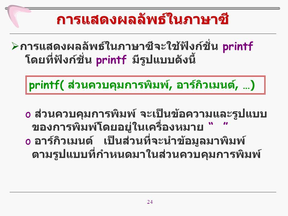 24  การแสดงผลลัพธ์ในภาษาซีจะใช้ฟังก์ชั่น printf โดยที่ฟังก์ชั่น printf มีรูปแบบดังนี้ o ส่วนควบคุมการพิมพ์ จะเป็นข้อความและรูปแบบ ของการพิมพ์โดยอยู่ใ