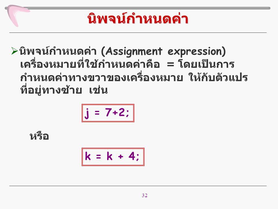32  นิพจน์กำหนดค่า (Assignment expression) เครื่องหมายที่ใช้กำหนดค่าคือ = โดยเป็นการ กำหนดค่าทางขวาของเครื่องหมาย ให้กับตัวแปร ที่อยู่ทางซ้าย เช่น นิ