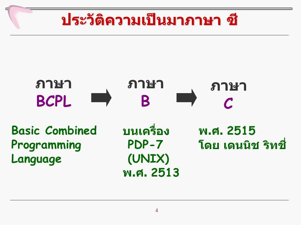 4 ภาษา BCPL ภาษา B ภาษา C บนเครื่อง PDP-7 (UNIX) พ. ศ. 2513 พ. ศ. 2515 โดย เดนนิช ริทชี่ Basic Combined Programming Language ประวัติความเป็นมาภาษา ซี