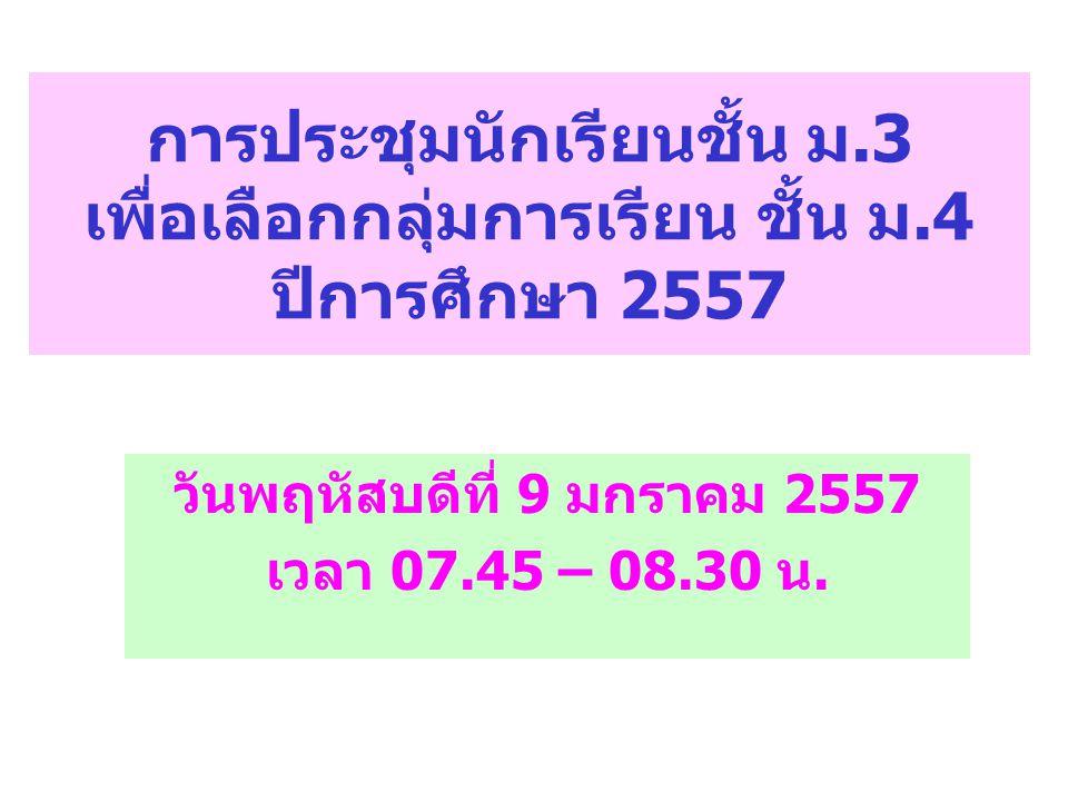การประชุมนักเรียนชั้น ม.3 เพื่อเลือกกลุ่มการเรียน ชั้น ม.4 ปีการศึกษา 2557 วันพฤหัสบดีที่ 9 มกราคม 2557 เวลา 07.45 – 08.30 น.