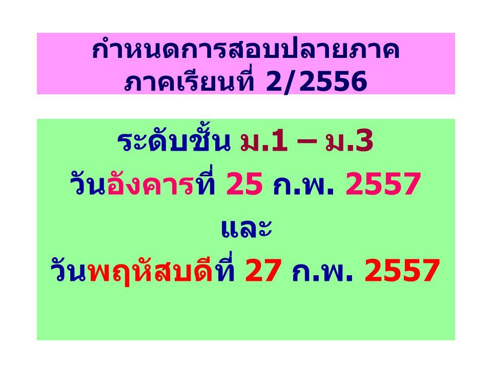 กำหนดการสอบปลายภาค ภาคเรียนที่ 2/2556 ระดับชั้น ม.1 – ม.3 วันอังคารที่ 25 ก.พ. 2557 และ วันพฤหัสบดีที่ 27 ก.พ. 2557