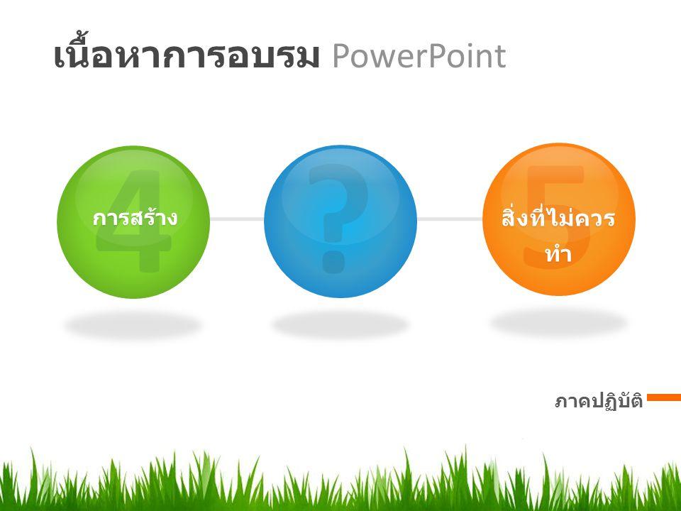 เนื้อหาการอบรม PowerPoint ภาคปฏิบัติ 5 สิ่งที่ไม่ควร ทำ ? 4การสร้าง