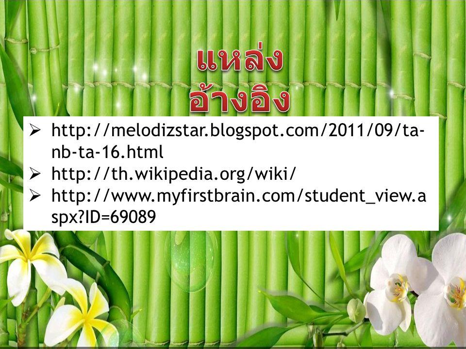  http://melodizstar.blogspot.com/2011/09/ta- nb-ta-16.html  http://th.wikipedia.org/wiki/  http://www.myfirstbrain.com/student_view.a spx?ID=69089