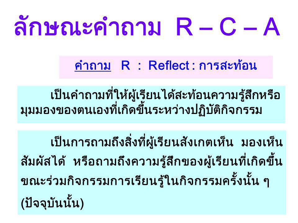 คำถาม R : Reflect : การสะท้อน ลักษณะคำถาม R – C – A เป็นการถามถึงสิ่งที่ผู้เรียนสังเกตเห็น มองเห็น สัมผัสได้ หรือถามถึงความรู้สึกของผู้เรียนที่เกิดขึ้