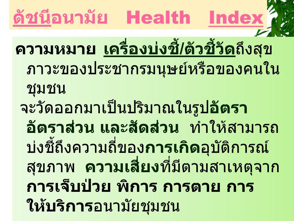 ดัชนีอนามัย Health Index ความหมายเครื่องบ่งชี้ / ตัวชี้วัดถึงสุข ภาวะของประชากรมนุษย์หรือของคนใน ชุมชน จะวัดออกมาเป็นปริมาณในรูปอัตรา อัตราส่วน และสัด