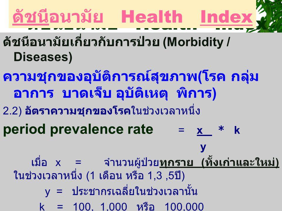 ดัชนีอนามัยเกี่ยวกับการป่วย (Morbidity / Diseases) ความชุกของอุบัติการณ์สุขภาพ ( โรค กลุ่ม อาการ บาดเจ็บ อุบัติเหตุ พิการ ) 2.2) อัตราความชุกของโรคในช