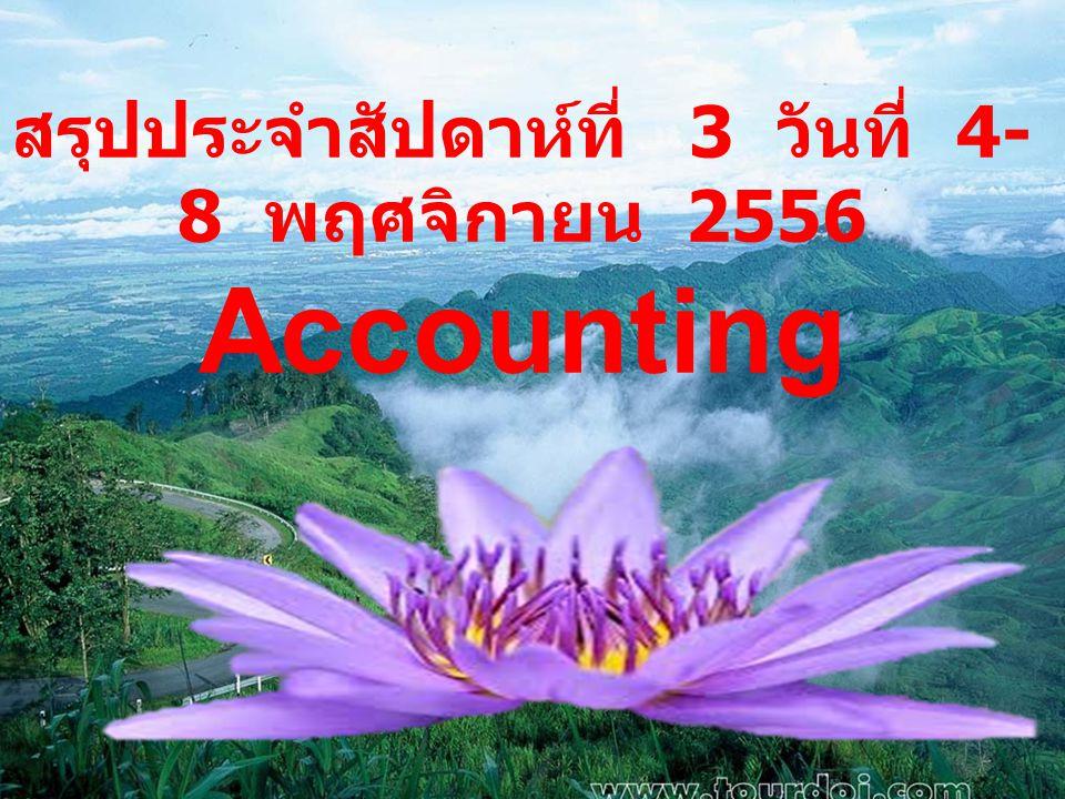 สรุปประจำสัปดาห์ที่ 3 วันที่ 4- 8 พฤศจิกายน 2556 Accounting