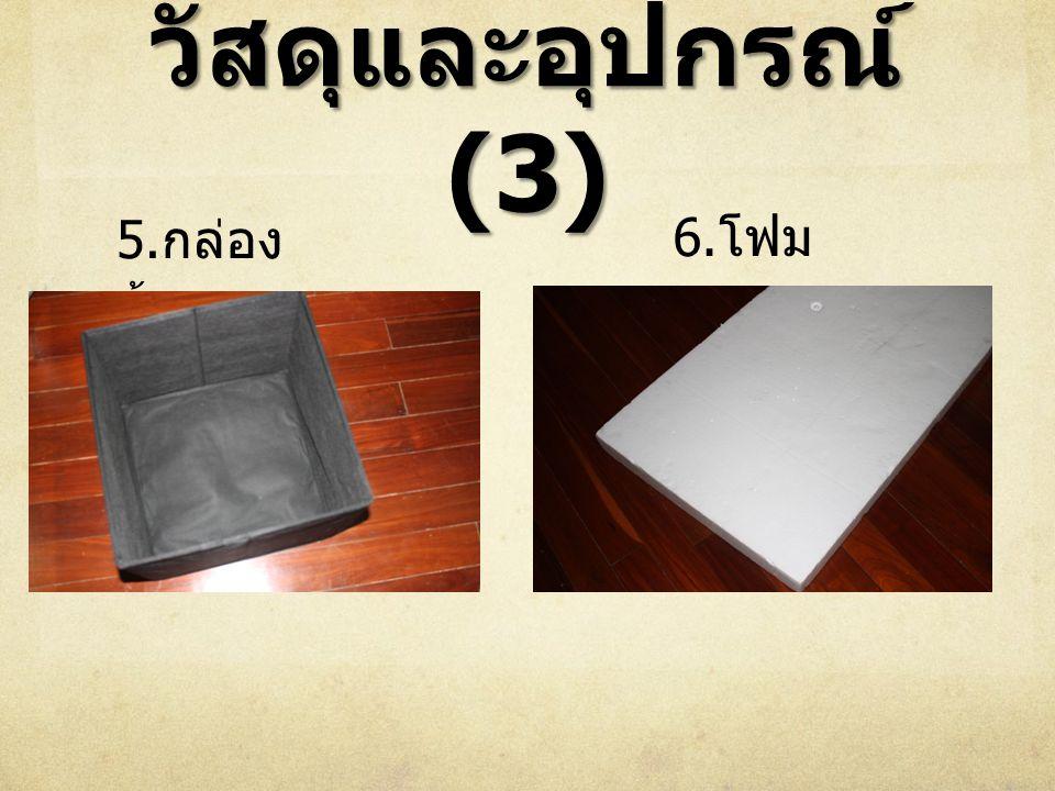 วัสดุและอุปกรณ์ (3) 5. กล่อง ผ้า 6. โฟม