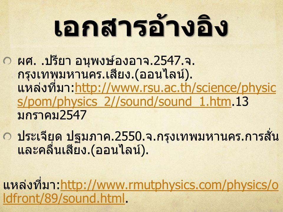 เอกสารอ้างอิง ผศ.. ปรียา อนุพงษ์องอาจ.2547. จ. กรุงเทพมหานคร. เสียง.( ออนไลน์ ). แหล่งที่มา :http://www.rsu.ac.th/science/physic s/pom/physics_2//soun
