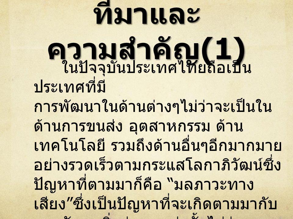 ที่มาและ ความสำคัญ (1) ในปัจจุบันประเทศไทยถือเป็น ประเทศที่มี การพัฒนาในด้านต่างๆไม่ว่าจะเป็นใน ด้านการขนส่ง อุตสาหกรรม ด้าน เทคโนโลยี รวมถึงด้านอื่นๆอีกมากมาย อย่างรวดเร็วตามกระแสโลกาภิวัฒน์ซึ่ง ปัญหาที่ตามมาก็คือ มลภาวะทาง เสียง ซึ่งเป็นปัญหาที่จะเกิดตามมากับ การพัฒนาสิ่งต่างๆเหล่านั้นไม่ว่าจะ เป็นมลภาวะทางเสียงจาก การขนส่ง การก่อสร้างอุตสาหกรรมรวมไปถึงกลุ่ม คนซึ่งนับเป็นปัญหาที่หลีกเลี่ยงไม่ได้